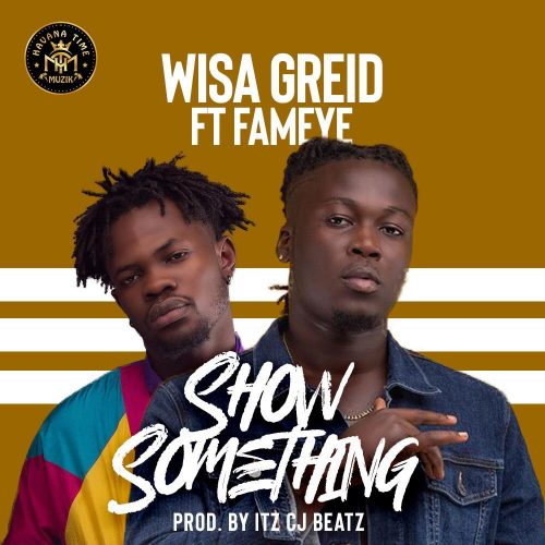 Wisa Gried show something 500x500 - Wisa Greid ft. Fameye - Show Something (Prod by itzCJ Beatz)