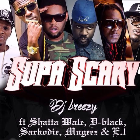 supa scary - Dj Breezy, ft D. Black, D-Black, E.L., Mugeez, Sarkodie & Shatta Wale - Super Scary