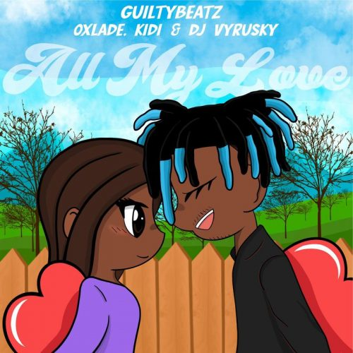 Guiltybeatz All My Love cover art 500x500 - Guiltybeatz - All My Love ft KiDi ,Oxlade & DJ Vyrusky